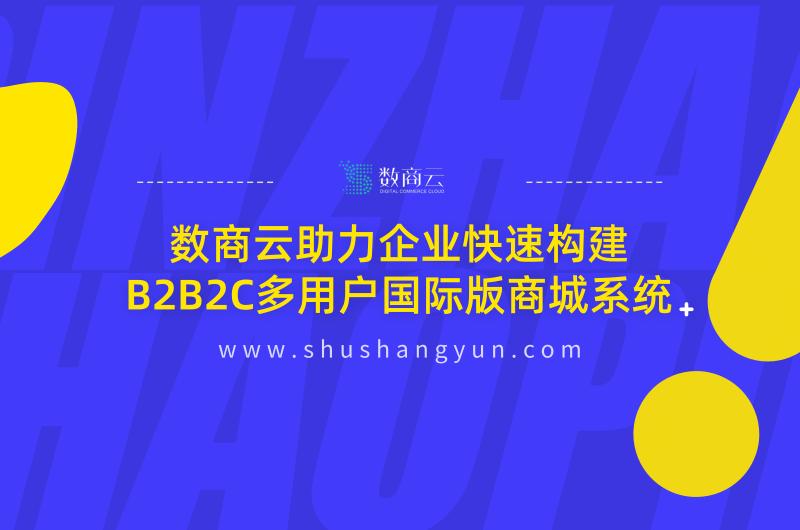 数商云助力企业快速构建B2B2C多用户国际版商城系统