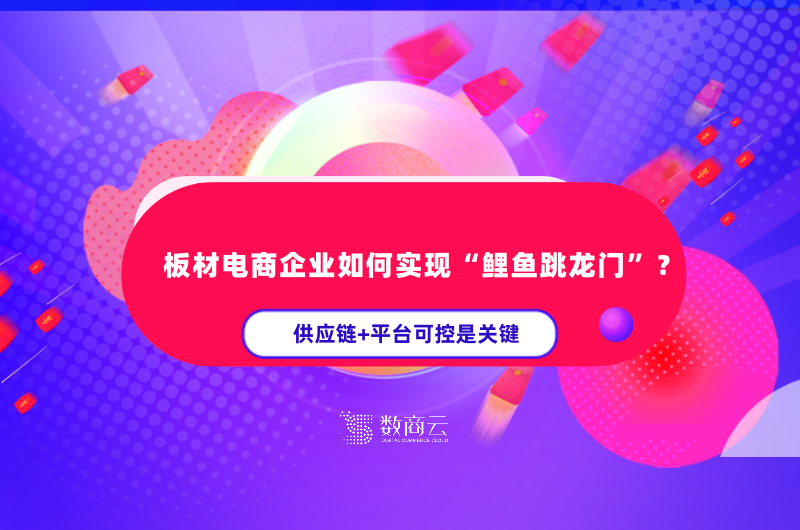 """板材電商企業如何實現""""鯉魚跳龍門""""?供應鏈+平臺可控是關鍵"""