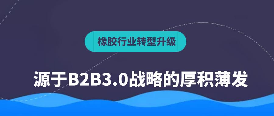 橡膠行業的供應鏈轉型升級,源于B2B3.0戰略的厚積薄發