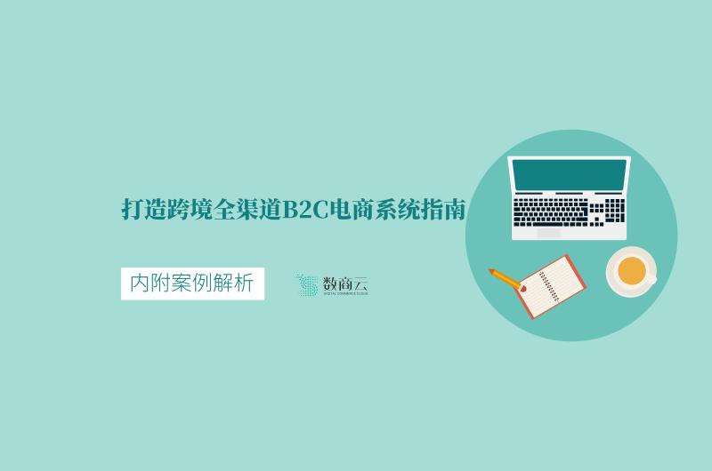 打造跨境全渠道B2C電商系統指南,內附案例解析